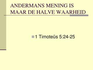 ANDERMANS MENING IS MAAR DE HALVE WAARHEID