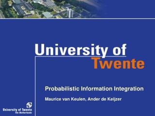 Probabilistic Information Integration Maurice van Keulen, Ander de Keijzer
