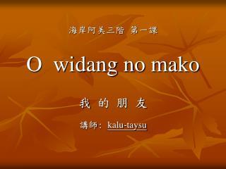 海岸阿美三階  第一課 O  widang no mako 我 的 朋 友 講師 :  kalu-taysu