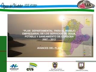 PLAN  DEPARTAMENTAL  PARA EL MANEJO EMPRESARIAL DE LOS SERVICIOS DE  AGUA, POTABLE Y SANEAMIENTO DE C RDOBA  2007   201
