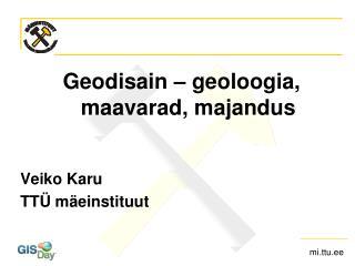 Geodisain – geoloogia, maavarad, majandus Veiko  Karu TTÜ mäeinstituut
