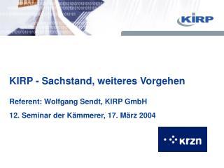 KIRP - Sachstand, weiteres Vorgehen Referent: Wolfgang Sendt, KIRP GmbH