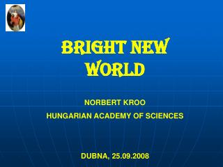 BRIGHT NEW WORLD NORBERT KROO HUNGARIAN ACADEMY OF SCIENCES DUBNA, 25.09.2008