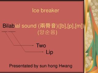Bilab ial sound (兩脣音 )([ b],[p],[m] )                        ( 양순음 )