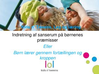 Kids n� Tweens, Leg og l�ring