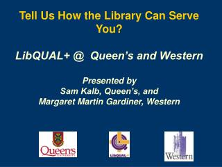 Tell Us How the Library Can Serve You? LibQUAL+ @  Queen's and Western Presented by