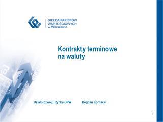 Kontrakty terminowe  na waluty Dział Rozwoju Rynku GPWBogdan Kornacki
