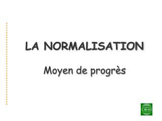 LA NORMALISATION Moyen de progr�s