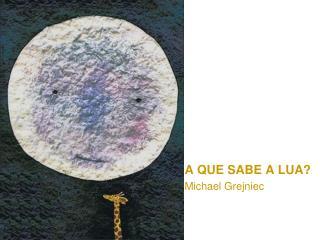 A QUE SABE A LUA? Michael Grejniec