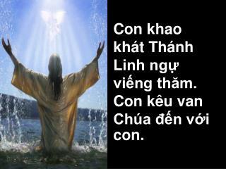 Con khao khát Thánh Linh ngự viếng thăm.  Con kêu van Chúa đến với con.