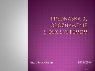 Prednáška 3. Oboznámenie sDSX systémom