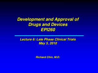 Development and Approval of Drugs and Devices EPI260   Lecture 6: Late Phase Clinical Trials May 5, 2010   Richard Chin,