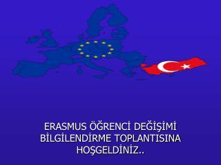ERASMUS ÖĞRENCİ DEĞİŞİMİ BİLGİLENDİRME TOPLANTISINA HOŞGELDİNİZ..