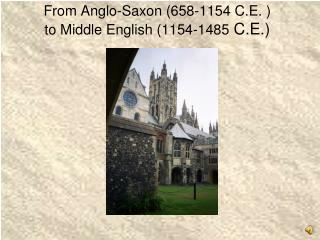 From Anglo-Saxon (658-1154 C.E. ) to Middle English (1154-1485  C.E.)