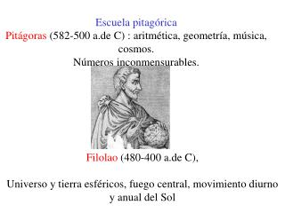 Escuela pitag rica  Pit goras 582-500 a.de C : aritm tica, geometr a, m sica, cosmos.  N meros inconmensurables.