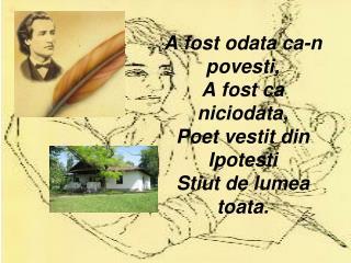A fost odata ca-n povesti, A fost ca niciodata, Poet vestit din Ipotesti Stiut de lumea toata.