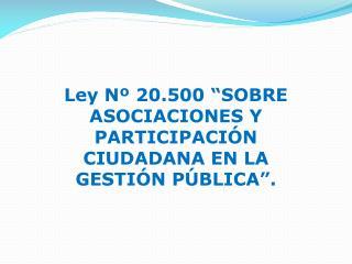 """Ley Nº 20.500 """" SOBRE ASOCIACIONES Y PARTICIPACIÓN CIUDADANA EN LA GESTIÓN PÚBLICA""""."""