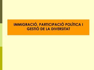 IMMIGRACIÓ, PARTICIPACIÓ POLÍTICA I GESTIÓ DE LA DIVERSITAT