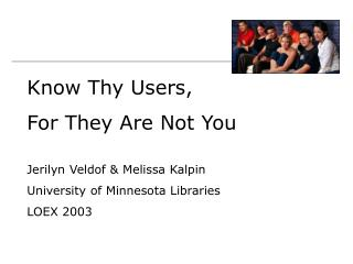 Know Thy Users, For They Are Not You Jerilyn Veldof & Melissa Kalpin