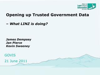 Opening up Trusted Government Data  – What LINZ is doing? James Dempsey Jan Pierce Kevin Sweeney