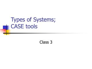 Types of Systems;  CASE tools