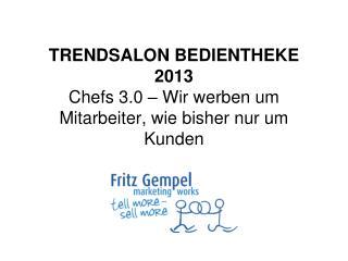 TRENDSALON BEDIENTHEKE 2013 Chefs 3.0 – Wir werben um Mitarbeiter, wie bisher nur um Kunden