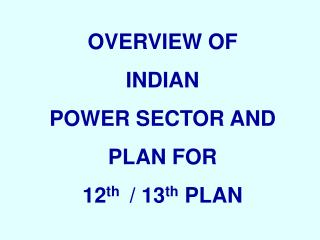 OVERVIEW OF  INDIAN  POWER SECTOR AND  PLAN FOR  12 th   / 13 th  PLAN
