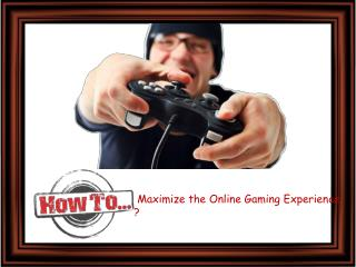How to Maximize the Online Gaming Experience ?