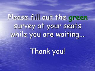 Please fill out the  green  survey at your seats while you are waiting... Thank you!