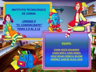 """INSTITUTO TECNOLÓGICO DE LERMA UNIDAD II  """"EL COMERCIANTE"""" TEMA 2.9 AL 2.12"""