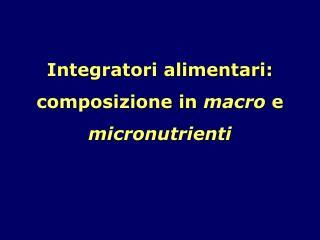Integratori alimentari: composizione in  macro  e  micronutrienti