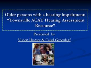 "Older persons with a hearing impairment:   ""Townsville ACAT Hearing Assessment Resource"""