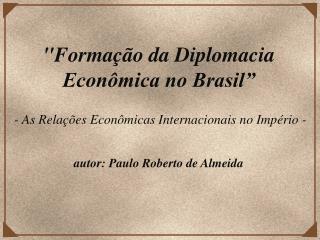 """""""Formação da Diplomacia  Econômica no Brasil"""""""