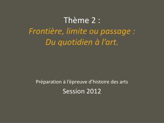 Thème 2 :  Frontière, limite ou passage :  Du quotidien à l'art.
