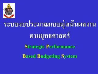 ระบบงบประมาณแบบมุ่งเน้นผลงาน ตามยุทธศาสตร์ S trategic  P erformance  B ased  B udgeting S ystem
