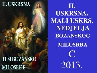 II.  USKRSNA,  MALI USKRS,   NEDJELJA  BOŽANSKOG   MILOSRĐA C 2013.