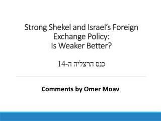 Strong Shekel and Israel's Foreign Exchange Policy:  Is  Weaker  Better?  כנס הרצליה  ה-14