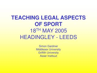 TEACHING LEGAL ASPECTS OF SPORT 18 TH  MAY 2005 HEADINGLEY - LEEDS