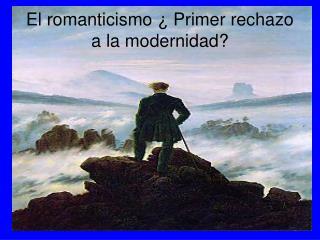 El romanticismo ¿ Primer rechazo a la modernidad?