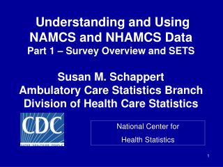 Understanding and Using  NAMCS and NHAMCS Data Part 1   Survey Overview and SETS  Susan M. Schappert Ambulatory Care Sta