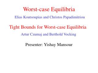 Worst-case Equilibria Elias Koutsoupias and Christos Papadimitriou