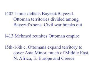 1402 Timur defeats Bayezit/Bayezid. Ottoman territories divided among