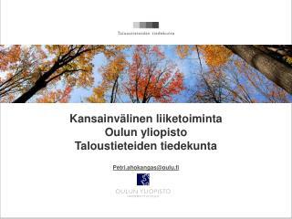 Kansainvälinen liiketoiminta Oulun yliopisto Taloustieteiden tiedekunta Petri.ahokangas@oulu.fi