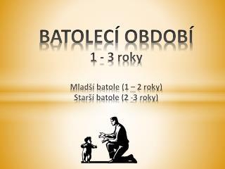 BATOLECÍ OBDOBÍ 1 - 3 roky  Mladší batole (1 – 2 roky) Starší batole (2 -3 roky)