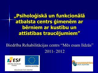 """Biedrība Rehabilitācijas centrs """"Mēs esam līdzās""""          2011- 2012"""
