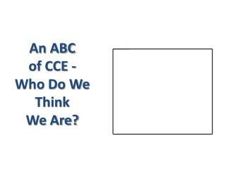 An ABC  of CCE - Who Do We Think  We Are?