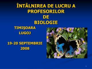 ÎNTÂLNIREA DE LUCRU A  PROFESORILOR DE  BIOLOGIE