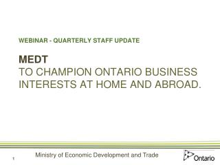 WEBINAR - QUARTERLY STAFF UPDATE MEDT TO CHAMPION ONTARIO BUSINESS INTERESTS AT HOME AND ABROAD.