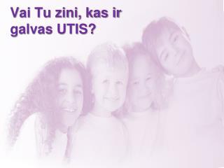 Vai Tu zini, kas ir galvas UTIS?
