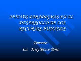 NUEVOS PARADIGMAS EN EL DESARROLLO DE LOS RECURSOS HUMANOS  Ponente: Lic.  Mery Bravo Peña